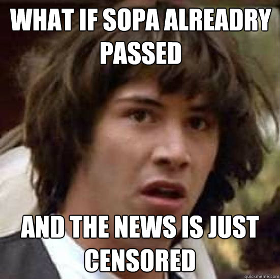 What if Sopa alreadry passed and the news is just censored - What if Sopa alreadry passed and the news is just censored  conspiracy keanu