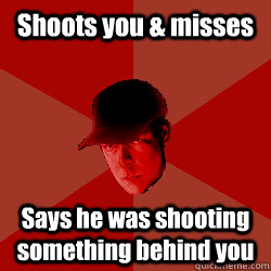 Shoots you & misses Says he was shooting something behind you