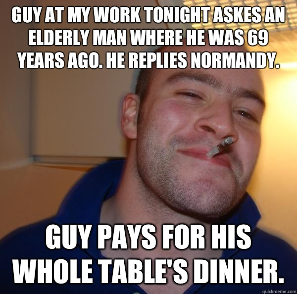 Guy at my work tonight askes an elderly man where he was 69 years ago. He replies Normandy.  Guy pays for his whole table's dinner.  - Guy at my work tonight askes an elderly man where he was 69 years ago. He replies Normandy.  Guy pays for his whole table's dinner.   Misc