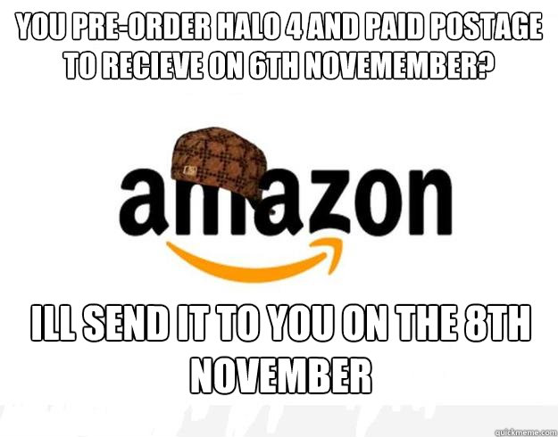 You pre-order Halo 4 and paid postage to recieve on 6th Novemember? Ill send it to you on the 8th November