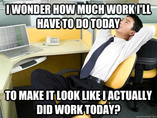 I wonder how much work I'll have to do today to make it look like I actually did work today?  Office Thoughts
