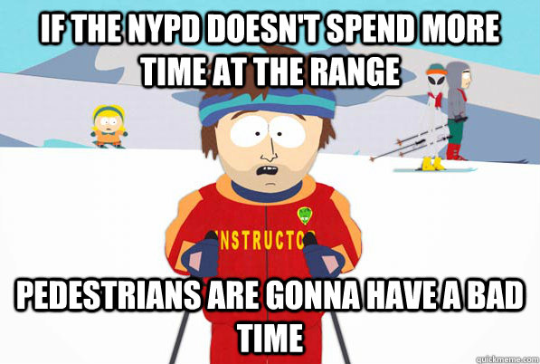 If the nypd doesn't spend more time at the range pedestrians are gonna have a bad time  Bad Time Ski Instructor