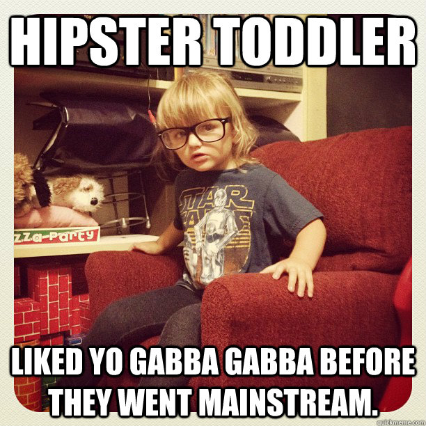Hipster Toddler Liked Yo Gabba Gabba before they went mainstream.
