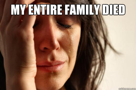 My entire family died  - My entire family died   First World Problems