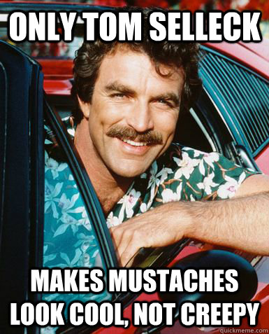 Only Tom Selleck Makes mustaches look cool, not creepy