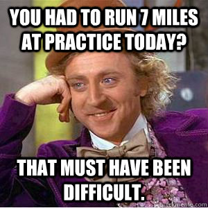 you had to run 7 miles at practice today? That must have been difficult.