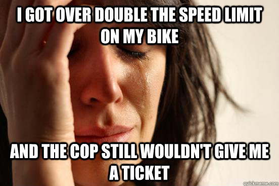 I got over double the speed limit on my bike And the cop still wouldn't give me a ticket - I got over double the speed limit on my bike And the cop still wouldn't give me a ticket  First World Problems