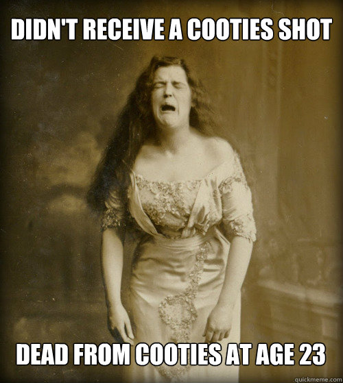 didn't receive a cooties shot dead from cooties at age 23 - didn't receive a cooties shot dead from cooties at age 23  1890s Problems