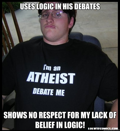 Uses logic in his debates shows no respect for my lack of belief in logic! - Uses logic in his debates shows no respect for my lack of belief in logic!  Scumbag Atheist