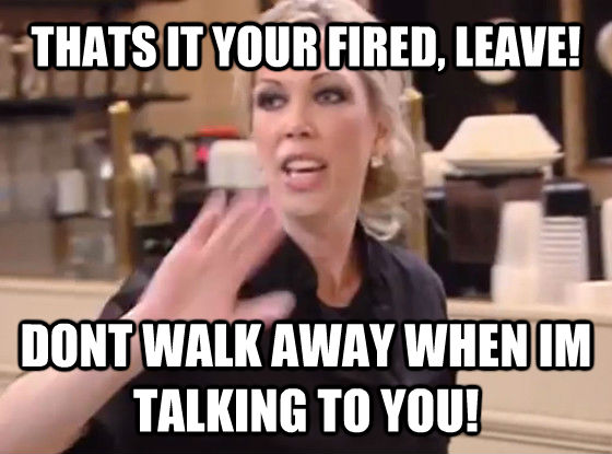THATS IT YOUR FIRED, LEAVE! DONT WALK AWAY WHEN IM TALKING TO YOU!