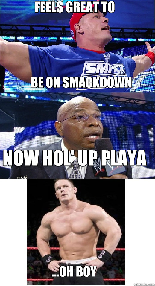 Feels great to be on smackdown NOW HOL' up playa ...OH boy