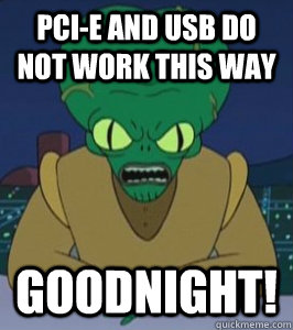 PCI-e and USB do not work this way GOODNIGHT!