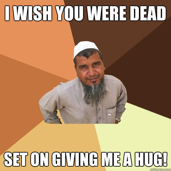 I wish you were dead set on giving me a hug! - I wish you were dead set on giving me a hug!  Ordinary Muslim Man
