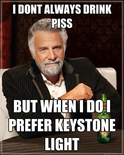 I Dont Always Drink Piss But When I Do I Prefer Keystone Light The