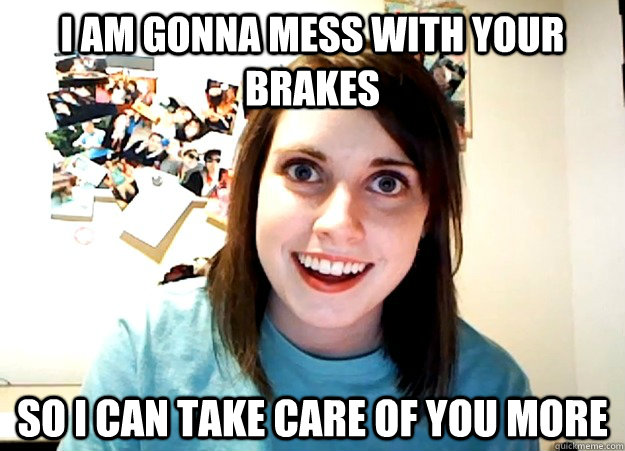 I am gonna mess with your brakes So I can take care of you more - I am gonna mess with your brakes So I can take care of you more  Overly Attached Girlfriend