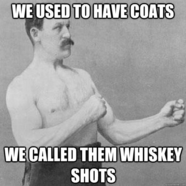 We used to have coats We called them whiskey shots - We used to have coats We called them whiskey shots  overly manly man