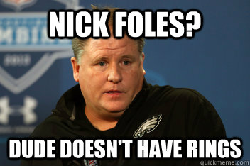 nick foles? dude doesn't have rings  Chip Kelly