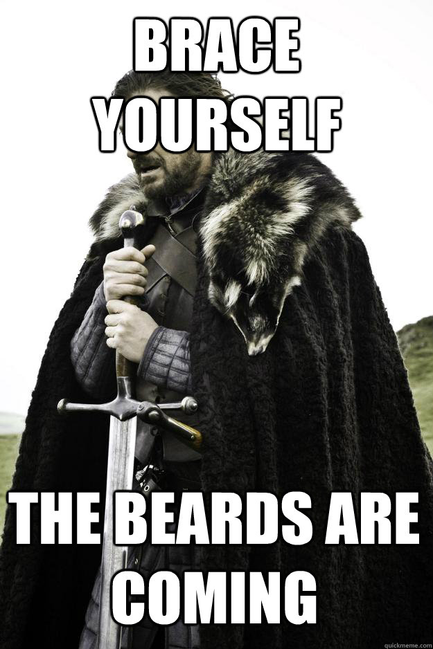 Brace yourself the beards are coming - Brace yourself the beards are coming  Winter is coming
