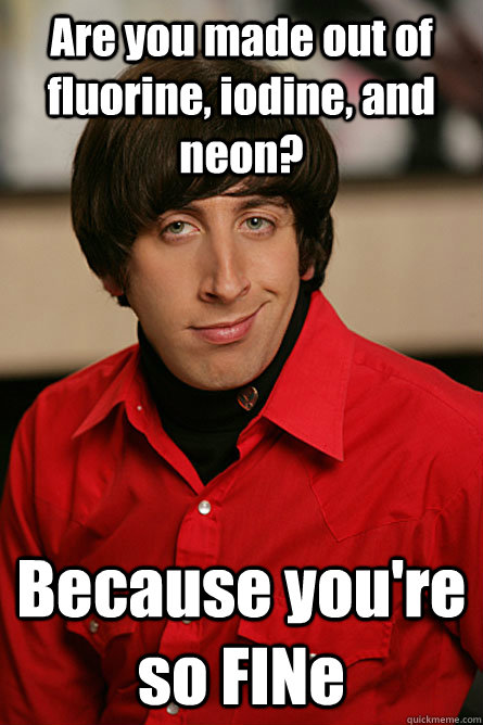 Are you made out of fluorine, iodine, and neon? Because you're so FINe - Are you made out of fluorine, iodine, and neon? Because you're so FINe  Pickup Line Scientist