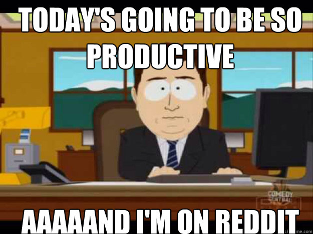Today's going to be so productive AAAAAND I'm on reddit