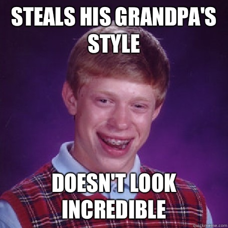 Steals his grandpa's style Doesn't look incredible - Steals his grandpa's style Doesn't look incredible  BadLuck Brian