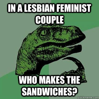 in a lesbian feminist couple who makes the sandwiches?