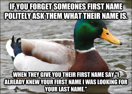 If you forget someones first name politely ask them what their name is. When they give you their first name say