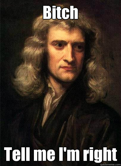 Bitch Tell me I'm right  Sir Isaac Newton