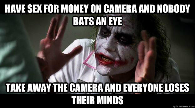 Have sex for money on camera and nobody bats an eye Take away the camera and everyone loses their minds  Joker Mind Loss