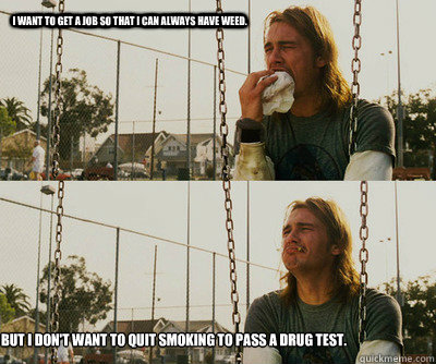 I want to get a job so that I can always have weed. But I don't want to quit smoking to pass a drug test. - I want to get a job so that I can always have weed. But I don't want to quit smoking to pass a drug test.  First World Stoner Problems
