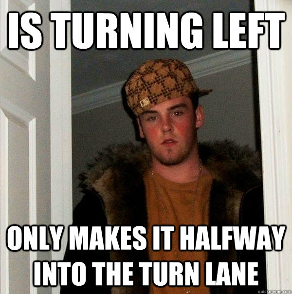 is turning left only makes it halfway into the turn lane - is turning left only makes it halfway into the turn lane  Scumbag Steve