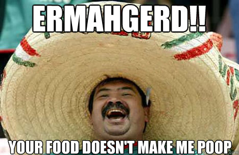 ERMAHGERD!! Your food doesn't make me poop - ERMAHGERD!! Your food doesn't make me poop  Merry mexican