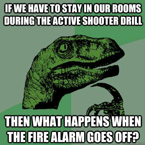 If we have to stay in our rooms during the active shooter drill then what happens when the fire alarm goes off? - If we have to stay in our rooms during the active shooter drill then what happens when the fire alarm goes off?  Philosoraptor