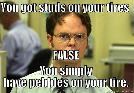 YOU GOT STUDS ON YOUR TIRES                                                                                                                                                                                          FALSE YOU SIMPLY HAVE PEBBLES ON YOUR TIRE. Dwight