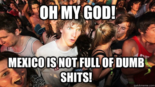 Oh My God! Mexico is not full of dumb shits!  - Oh My God! Mexico is not full of dumb shits!   Sudden Clarity Clarence