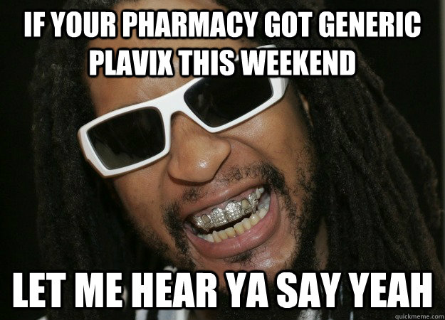 if your pharmacy got generic plavix this weekend let me hear ya say yeah