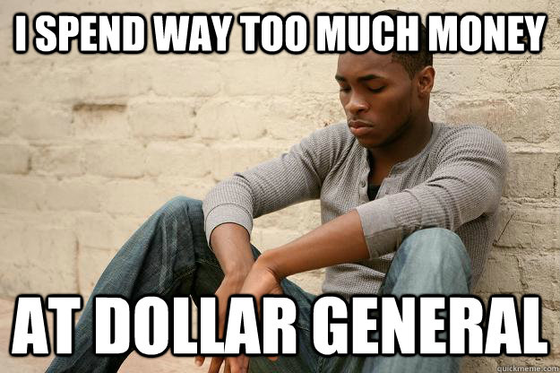 i spend way too much money at dollar general