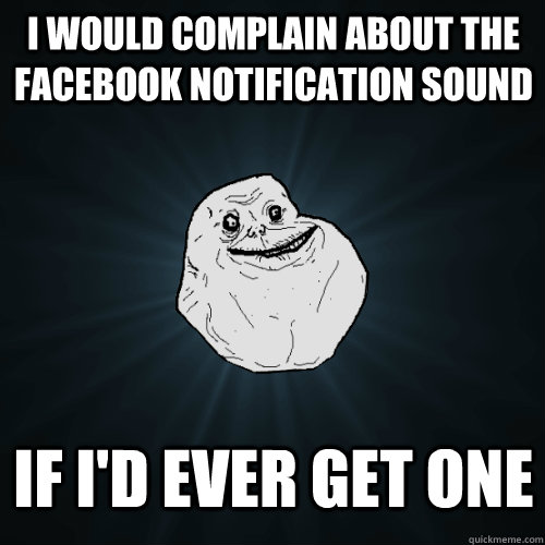 I would complain about the facebook notification sound If i