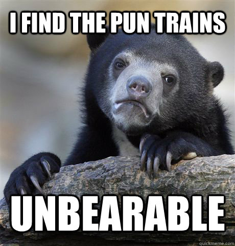 I find the pun trains UNBEARABLE - I find the pun trains UNBEARABLE  Confession Bear