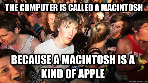 the computer is called a macintosh because a macintosh is a kind of apple  - the computer is called a macintosh because a macintosh is a kind of apple   Sudden Clarity Clarence