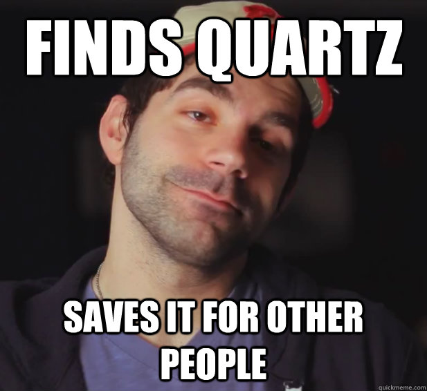 Finds quartz Saves it for other people