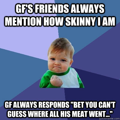 gf's friends always mention how skinny I am gf always responds