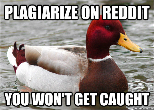 Plagiarize on reddit you won't get caught - Plagiarize on reddit you won't get caught  Malicious Advice Mallard