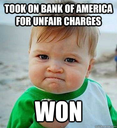 Took on bank of america for unfair charges won - Took on bank of america for unfair charges won  Victory Baby