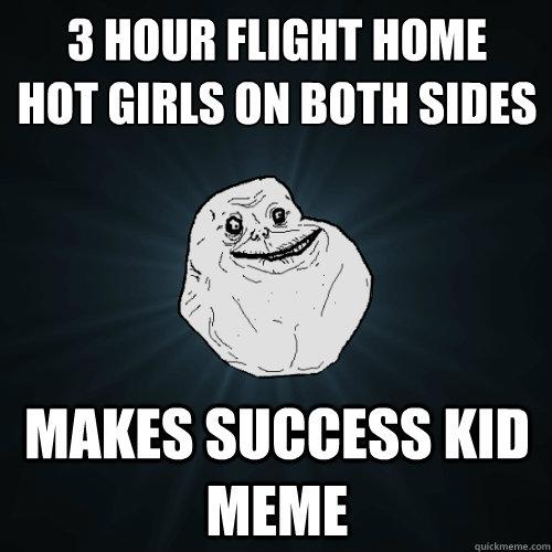 3 hour flight home hot girls on both sides Makes success kid meme  Forever Alone