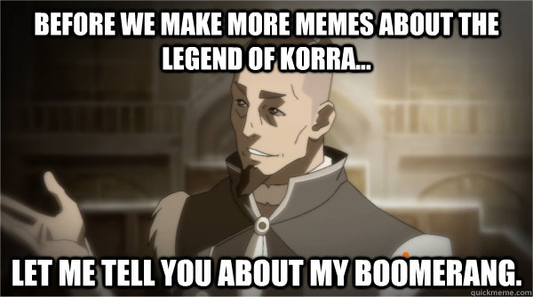 Before we make more memes about the legend of korra... Let me tell you about my boomerang.  Councilman Sokka
