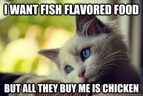 i want fish flavored food but all they buy me is chicken
