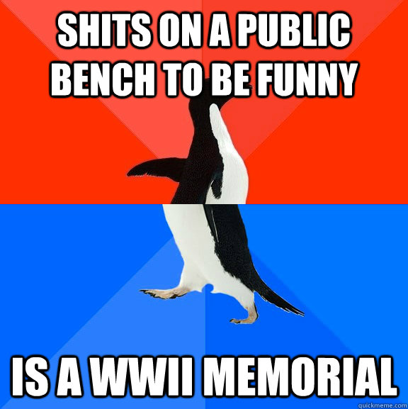 Shits on a public bench to be funny Is a WWII memorial - Shits on a public bench to be funny Is a WWII memorial  Socially Awesome Awkward Penguin