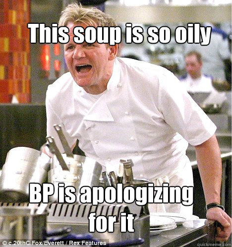 BP is apologizing for it This soup is so oily