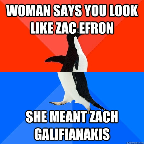 Woman says you look like zac efron she meant zach galifianakis - Woman says you look like zac efron she meant zach galifianakis  Socially Awesome Awkward Penguin